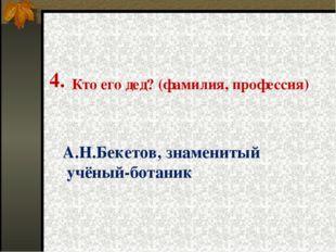 4. Кто его дед? (фамилия, профессия) А.Н.Бекетов, знаменитый учёный-ботаник