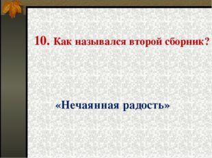 10. Как назывался второй сборник? «Нечаянная радость»
