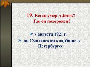 19. Когда умер А.Блок? Где он похоронен? 7 августа 1921 г. на Смоленском кла