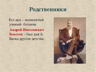 Родственники Его дед – знаменитый ученый- ботаник  Андрей Николаевич Бекетов