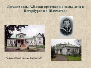 Детские годы А.Блока протекали в семье деда в Петербурге и в Шахматово Подмос
