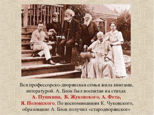 Вся профессорско-дворянская семья жила книгами, литературой. А. Блок был восп