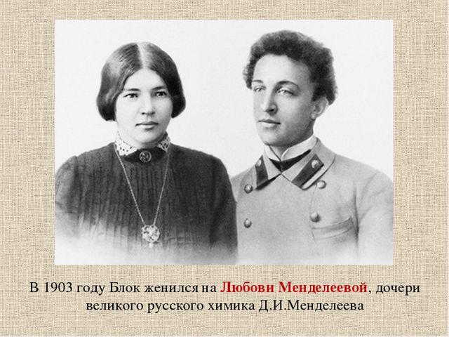 В 1903 году Блок женился на Любови Менделеевой, дочери великого русского хими...