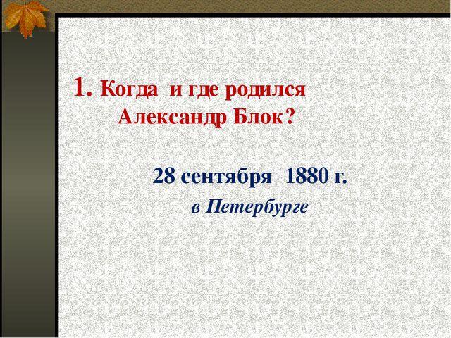 1. Когда и где родился Александр Блок? 28 сентября 1880 г. в Петербурге