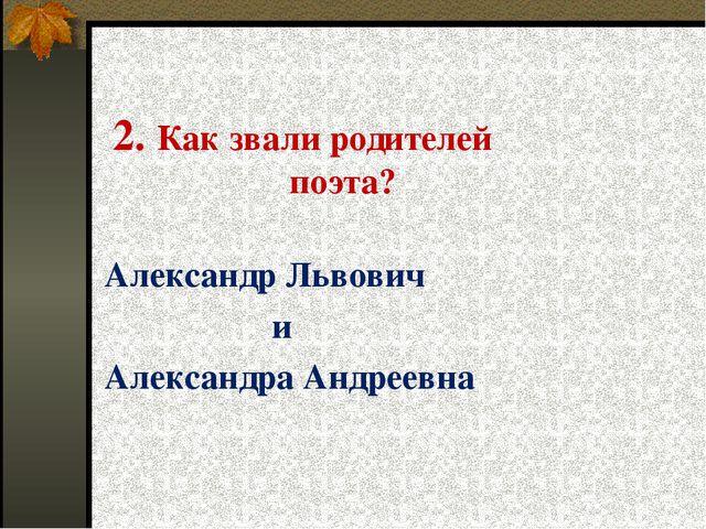 2. Как звали родителей поэта? Александр Львович и Александра Андреевна
