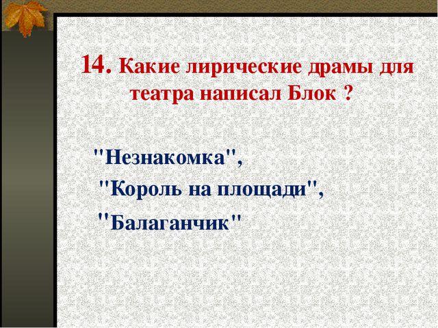 """14. Какие лирические драмы для театра написал Блок ? """"Незнакомка"""", """"Король на..."""