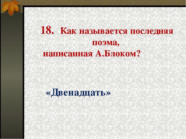 18. Как называется последняя поэма, написанная А.Блоком? «Двенадцать»