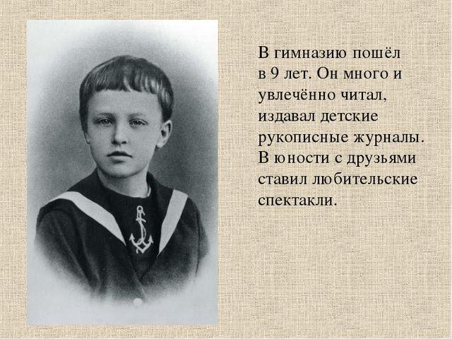 В гимназию пошёл в 9 лет. Он много и увлечённо читал, издавал детские рукопис...