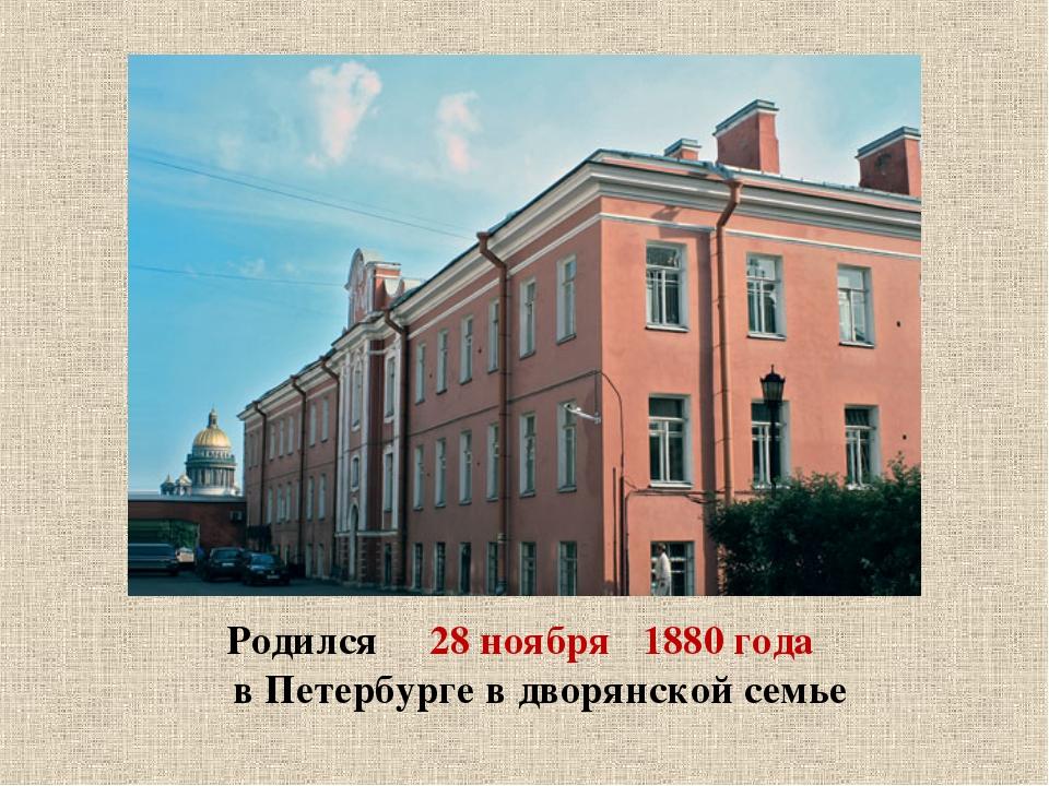Родился 28 ноября 1880 года в Петербурге в дворянской семье