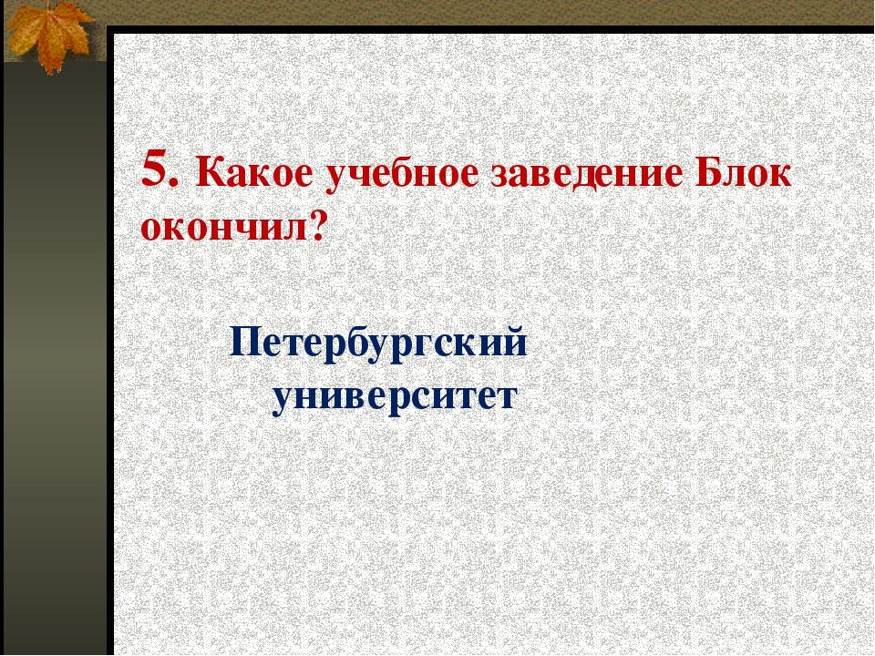 5. Какое учебное заведение Блок окончил? Петербургский университет
