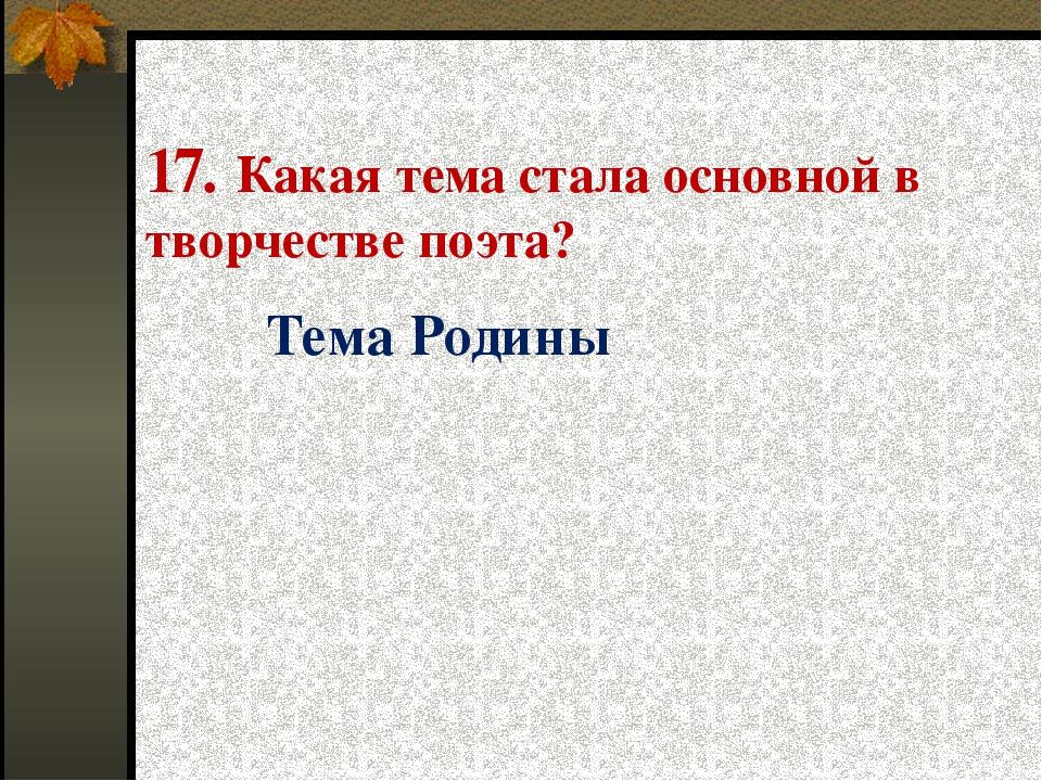 17. Какая тема стала основной в творчестве поэта? Тема Родины