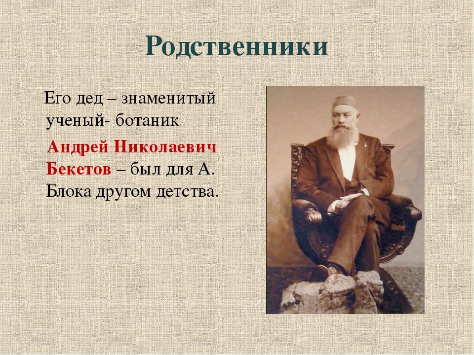 Родственники Его дед – знаменитый ученый- ботаник  Андрей Николаевич Бекетов...