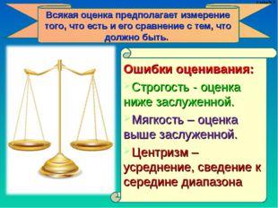 Ошибки оценивания: Строгость - оценка ниже заслуженной. Мягкость – оценка выш