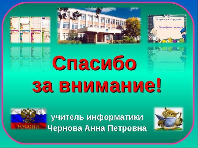 Спасибо за внимание! учитель информатики Чернова Анна Петровна