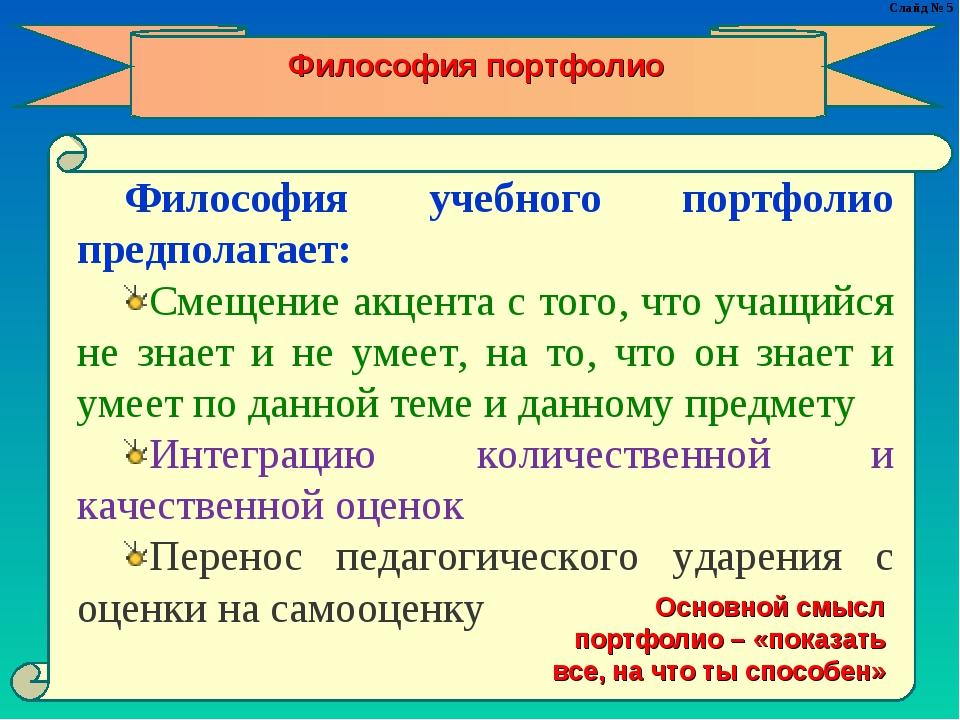 Слайд № 5 Философия портфолио Философия учебного портфолио предполагает: Смещ...
