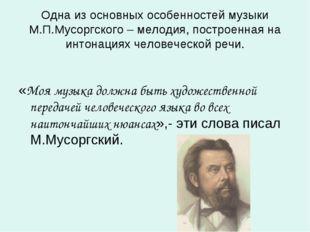 Одна из основных особенностей музыки М.П.Мусоргского – мелодия, построенная н