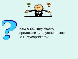 Какую картину можно представить, слушая песню М.П.Мусоргского?