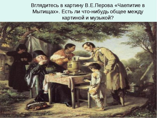 Вглядитесь в картину В.Е.Перова «Чаепитие в Мытищах». Есть ли что-нибудь обще...