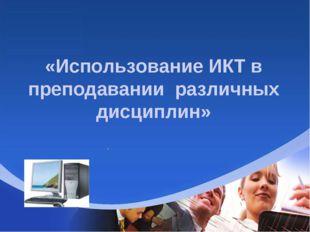 «Использование ИКТ в преподавании различных дисциплин» .