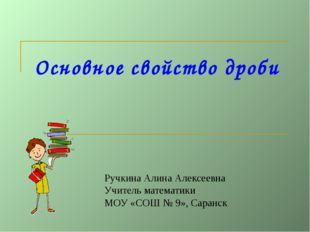 Основное свойство дроби Ручкина Алина Алексеевна Учитель математики МОУ «СОШ
