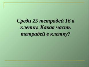 Среди 25 тетрадей 16 в клетку. Какая часть тетрадей в клетку?