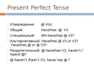 Present Perfect Tense Утверждение: @ V(s) Общий: Have/has @ V3 Специальный: W