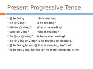 Present Progressive Tense @ be V-ing He is reading Be @ V-ing? Is he reading?