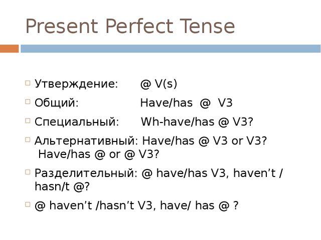 Present Perfect Tense Утверждение: @ V(s) Общий: Have/has @ V3 Специальный: W...