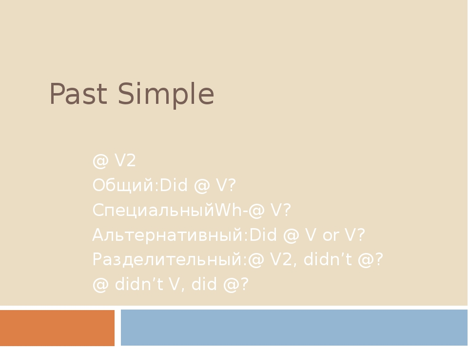 Past Simple @ V2 Общий:Did @ V? СпециальныйWh-@ V? Альтернативный:Did @ V or...