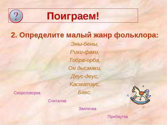 Поиграем! 2. Определите малый жанр фольклора: Эны-бены, Рики-факи, Тобра-орба...