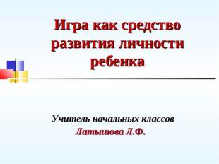 Игра как средство развития личности ребенка Учитель начальных классов Латышов
