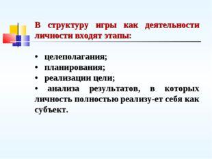 В структуру игры как деятельности личности входят этапы: • целеполагания; • п
