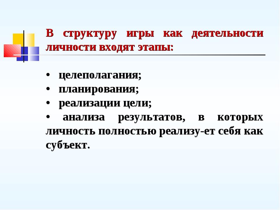 В структуру игры как деятельности личности входят этапы: • целеполагания; • п...