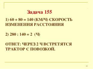 1) 60 + 80 = 140 (КМ/Ч) СКОРОСТЬ ИЗМЕНЕНИЯ РАССТОЯНИЯ 2) 280 : 140 = 2 (Ч) ОТ