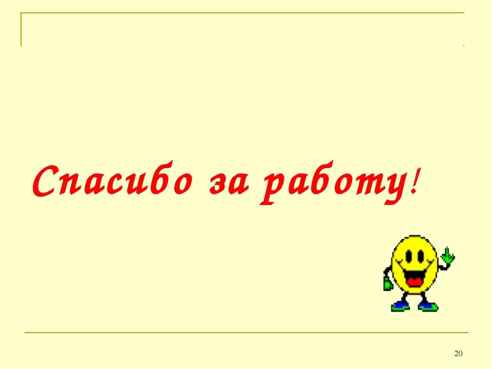* Спасибо за работу!