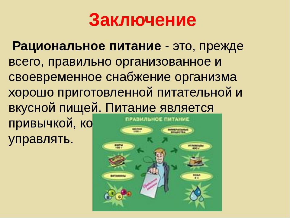 Заключение Рациональное питание - это, прежде всего, правильно организованное...