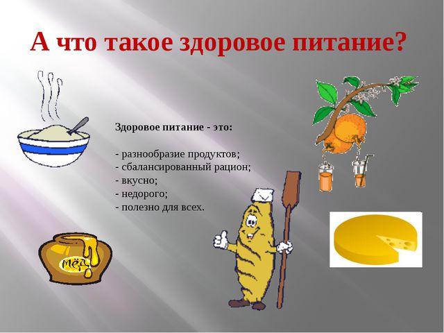 А что такое здоровое питание? Здоровое питание - это: - разнообразие продукто...