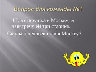 Шла старушка в Москву, и навстречу ей три старика. Сколько человек шло в Мос