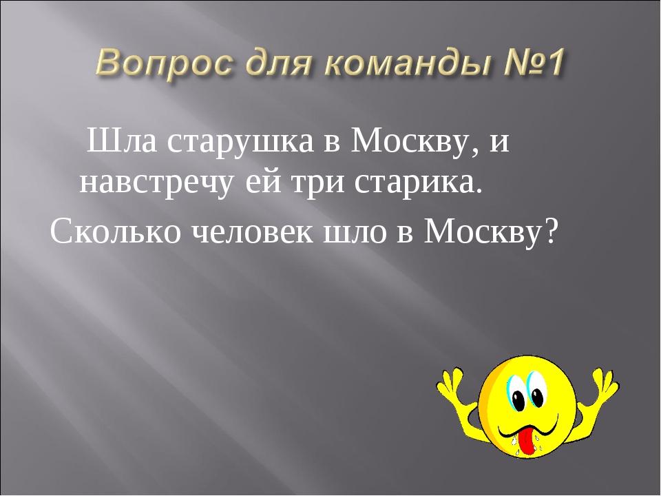 Шла старушка в Москву, и навстречу ей три старика. Сколько человек шло в Мос...