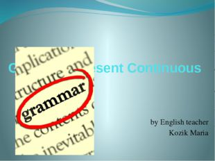Grammar. Present Continuous by English teacher Kozik Maria