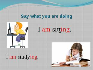 Say what you are doing I am sitting. I am studying.