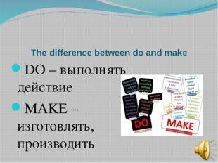 The difference between do and make DO – выполнять действие MAKE – изготовлять