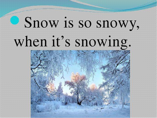 Snow is so snowy, when it's snowing.