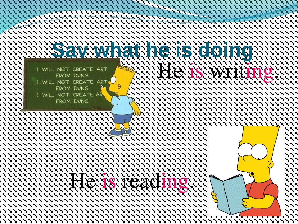 Say what he is doing He is writing. He is reading.