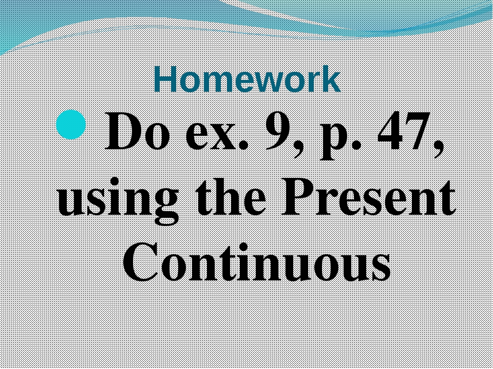 Homework Do ex. 9, p. 47, using the Present Continuous