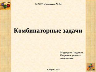 Комбинаторные задачи МАОУ «Гимназия № 1» г. Пермь, 2014 Медведева Людмила Пет