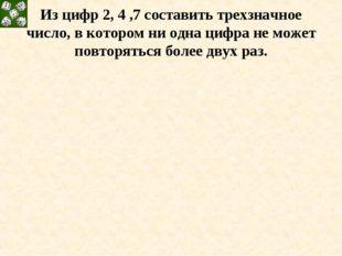 Из цифр 2, 4 ,7 составить трехзначное число, в котором ни одна цифра не может