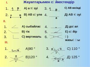 Жауаптарымен сәйкестендір І. ІІ. ІІІ. 1.А) а түзуі3.С) АВ кесінді 2.В) А