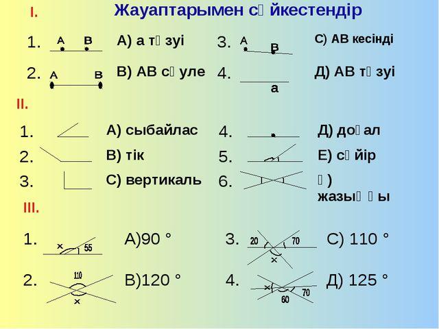 Жауаптарымен сәйкестендір І. ІІ. ІІІ. 1.А) а түзуі3.С) АВ кесінді 2.В) А...