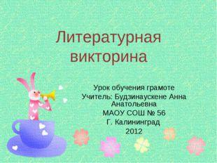 Литературная викторина Урок обучения грамоте Учитель: Будзинаускене Анна Анат